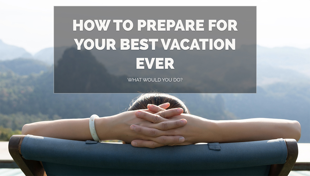 How to Prepare for Your Best Vacation Ever